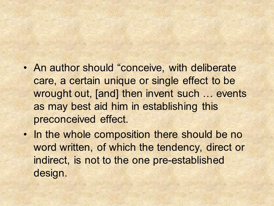An author should conceive, with deliberate care, a certain unique or single effect to be wrought out, [and] then invent such … events as may best aid him in establishing this preconceived effect.